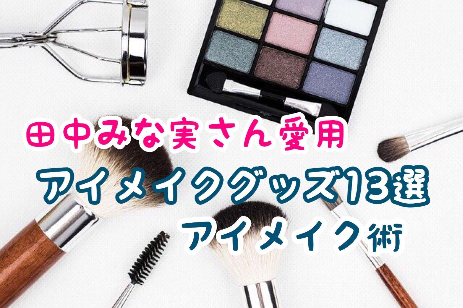 田中みな実さん愛用アイメイクグッズ13選【パーツ別アイメイク方法】